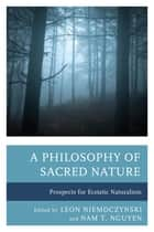 A Philosophy of Sacred Nature - Prospects for Ecstatic Naturalism ebook by Leon Niemoczynski, Nam T. Nguyen, Robert S. Corrington,...