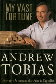 My Vast Fortune - The Money Adventures of a Quixotic Capitalist ebook by Andrew Tobias
