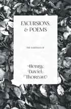 Excursions, and Poems - The Writings of Henry David Thoreau ebook by Henry David Thoreau