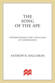 The Song of the Ape - Understanding the Languages of Chimpanzees ebook by Andrew R. Halloran