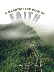 A MOUNTAINTOP VIEW OF FAITH - KEYS TO LIVING VICTORIOUSLY ebook by Charles E. Maldon Sr.