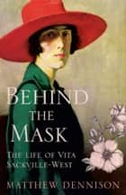 Behind the Mask: The Life of Vita Sackville-West ebook by Matthew Dennison