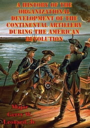 A History Of The Organizational Development Of The Continental Artillery During The American Revolution ebook by Major William C. Pruett US Army
