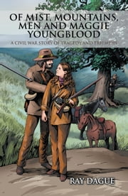 Of Mist, Mountains, Men and Maggie Youngblood - A Civil War Story of Tragedy and Triumphs ebook by Ray Dague
