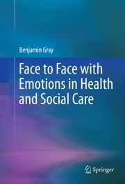 Face to Face with Emotions in Health and Social Care ebook by Benjamin Gray