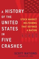 A History of the United States in Five Crashes - Stock Market Meltdowns That Defined a Nation ebook by Scott Nations