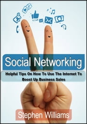 Social Networking: Helpful Tips On How To Use The Internet To Boost Up Business Sales ebook by Stephen Williams