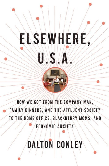 Elsewhere, U.S.A. - How We Got from the Company Man, Family Dinners, and the Affluent Society to the Home Office, BlackBerry Moms, and Economic Anxiety ebook by Dalton Conley