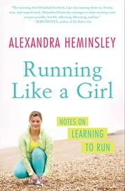 Running Like a Girl - Notes on Learning to Run ebook by Alexandra Heminsley