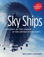 Sky Ships - A History of the Airship in the United States Navy ebook by William Althoff