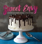 Sweet Envy: Deceptively Easy Desserts, Designed to Steal the Show ebook by Seton Rossini