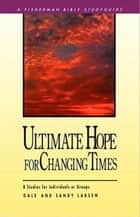 Ultimate Hope for Changing Times - 8 Studies for Individuals or Groups ebook by Dale Larsen, Sandy Larsen