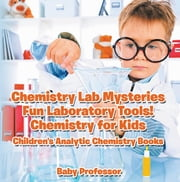 Chemistry Lab Mysteries, Fun Laboratory Tools! Chemistry for Kids - Children's Analytic Chemistry Books ebook by Baby Professor