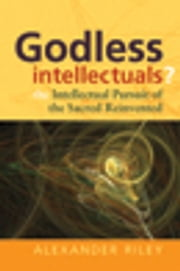 Godless Intellectuals? - The Intellectual Pursuit of the Sacred Reinvented ebook by Alexander Tristan Riley