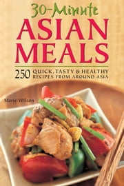 30-Minute Asian Meals - 250 Quick, Tasty & Healthy Recipes from Around Asia ebook by Marie Wilson