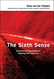 The Sixth Sense - Accelerating Organizational Learning with Scenarios ebook by Kees van der Heijden,Ron Bradfield,George Burt,George Cairns,George Wright