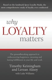 Why Loyalty Matters - The Groundbreaking Approach to Rediscovering Happiness, Meaning and Lasting Fulfillment in Your Life ebook by Timothy Keiningham,Lerzan Aksoy,Luke Williams