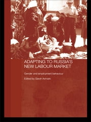 Adapting to Russia's New Labour Market - Gender and Employment Behaviour ebook by Sarah Ashwin