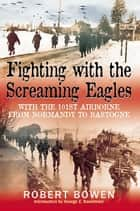 Fighting With The Screaming Eagles With The 101st Airborne From Normandy To Bastogne ebook by Bowen Robert