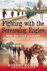 Fighting With The Screaming Eagles With The 101st Airborne From Normandy To Bastogne - With the 101st Airborne from Normandy to Bastogne ebook by Bowen Robert