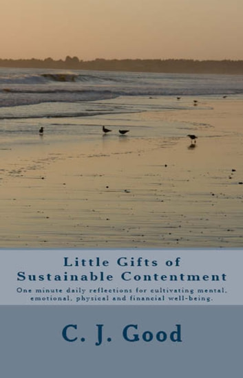 Little Gifts of Sustainable Contentment: One-minute daily reflections for cultivating mental, emotional, physical and financial well-being. ebook by C. J. Good