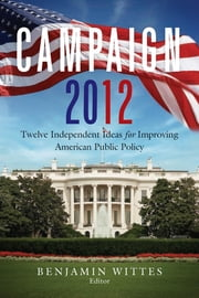 Campaign 2012 - Twelve Independent Ideas for Improving American Public Policy ebook by Benjamin Wittes