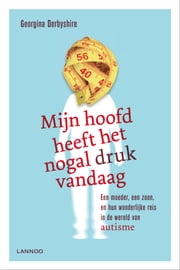 Mijn hoofd heeft het nogal druk vandaag - een moeder, een zoon en hun wonderlijke reis in de wereld van autisme ebook by Monique Nederveen, Georgina Derbyshire