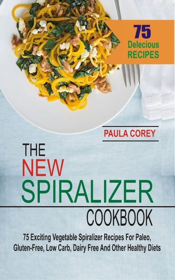The New Spiralizer Cookbook - 75 Exciting Vegetable Spiralizer Recipes For Paleo, Gluten-Free, Low Carb, Dairy Free And Other Healthy Diets ebook by Paula Corey