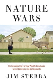 Nature Wars - The Incredible Story of How Wildlife Comebacks Turned Backyards into Battlegrounds ebook by Jim Sterba