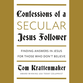 Confessions of a Secular Jesus Follower - Finding Answers in Jesus for Those Who Don't Believe audiobook by Tom Krattenmaker