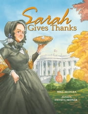 Sarah Gives Thanks - How Thanksgiving Became a National Holiday ebook by Mike Allegra,David Gardner
