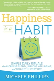 Happiness is a Habit - Simple Daily Rituals that Increase Energy, Improve Well Being, and Add Joy to Every Day ebook by Michele Phillips