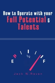 How to Operate with Your Full Potential and Talents! ebook by Jack N. Raven