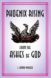 Phoenix rising from the Ashes of God ebook by J. Lamah Walker