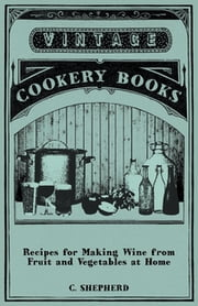 Recipes for Making Wine from Fruit and Vegetables at Home ebook by C. Shepherd