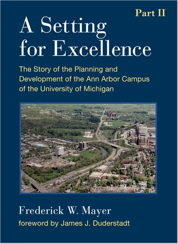 A Setting For Excellence, Part II - The Story of the Planning and Development of the Ann Arbor Campus of the University of Michigan ebook by Frederick W Mayer