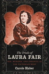 The Trials of Laura Fair - Sex, Murder, and Insanity in the Victorian West ebook by Carole Haber