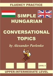 Hungarian-English, Simple Hungarian, Conversational Topics, Upper-Intermediate Level ebook by Alexander Pavlenko