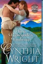 In a Renegade's Embrace (Western Rebels, Book 2) ebook by Cynthia Wright