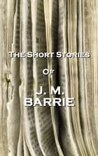 The Short Stories Of JM Barrie ebook by JM Barrie
