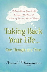 Taking Back Your Life...One Thought at a Time - *Letting Go of Your Past *Enjoying the Present *Looking Forward to the Future ebook by Annie Chapman