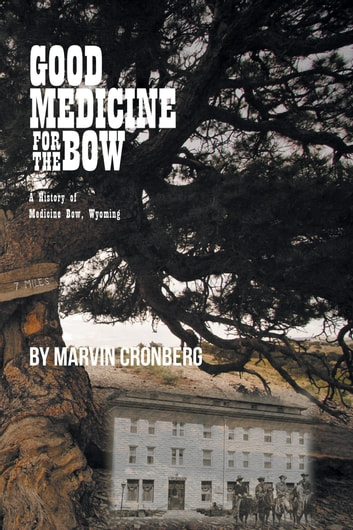 Good Medicine For the Bow - A History of Medicine Bow, Wyoming eBook by Marvin Cronberg, B.S., A.F.T.