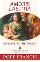 Amoris Laetitia - On Love in the Family ebook by Pope Francis