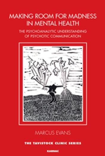 Making Room for Madness in Mental Health - The Psychoanalytic Understanding of Psychotic Communication ebook by Marcus Evans