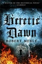 Heretic Dawn (Fortunes of France 3) ebook by Robert Merle, T. Jefferson Kline