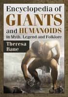 Encyclopedia of Giants and Humanoids in Myth, Legend and Folklore ebook by Theresa Bane