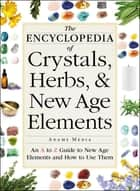 The Encyclopedia of Crystals, Herbs, and New Age Elements - An A to Z Guide to New Age Elements and How to Use Them ebook by