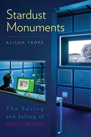 Stardust Monuments - The Saving and Selling of Hollywood ebook by Alison Trope