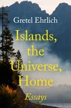 Islands, the Universe, Home - Essays ebook by Gretel Ehrlich
