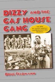 Dizzy and the Gas House Gang - The 1934 St. Louis Cardinals and Depression-Era Baseball ebook by Doug Feldmann
